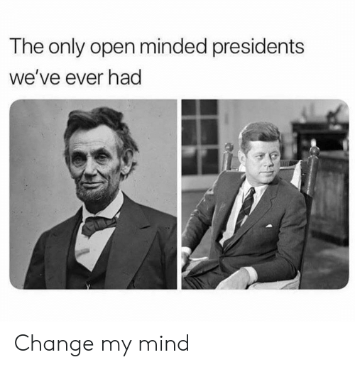 Presidents, Change, and Mind: The only open minded presidents  we've ever had Change my mind