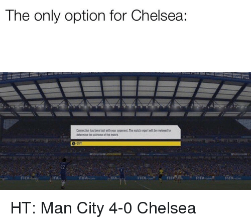 Chelsea, Fifa, and Memes: The only option for Chelsea:  Comnectipe has beee last with your appocent The match tepert wel be reviened to  nthe utcome ol the ath  FIFA  FIFA HT: Man City 4-0 Chelsea