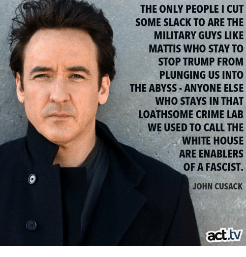 Crime, Memes, and White House: THE ONLY PEOPLE I CUT  SOME SLACK TO ARE THE  MILITARY GUYS LIKE  MATTIS WHO STAY TO  STOP TRUMP FROM  PLUNGING US INTO  THE ABYSS ANYONE ELSE  WHO STAYS IN THAT  LOATHSOME CRIME LAB  WE USED TO CALL THE  WHITE HOUSE  ARE ENABLERS  OF A FASCIST  JOHN CUSACK  act.tv