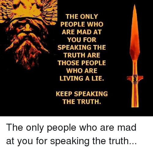 Mad, Living, and Truth: THE ONLY  PEOPLE WHO  ARE MAD AT  YOU FOR  SPEAKING THE  TRUTH ARE  THOSE PEOPLE  WHO ARE  LIVING A LIE.  KEEP SPEAKING  THE TRUTH.