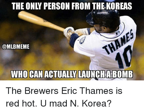 Mlb, Mad, and Personal: THE ONLY PERSON FROM THE-KOREAS  @MLBMEME  WHO CAN ACTUALLY LAUNCHABOMB The Brewers Eric Thames is red hot. U mad N. Korea?