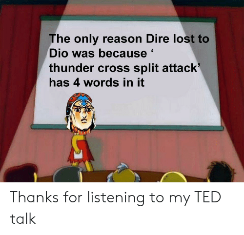 Ted, Lost, and Cross: The only reason Dire lost to  Dio was because  thunder cross split attack'  has 4 words in it Thanks for listening to my TED talk