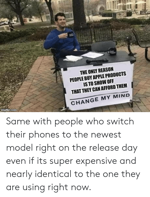 Apple, Change, and Mind: THE ONLY REASON  PEOPLE BUY APPLE PRODUCTS  IS TO SHOW OFF  THAT THEY CAN AFFORD THEM  CHANGE MY MIND Same with people who switch their phones to the newest model right on the release day even if its super expensive and nearly identical to the one they are using right now.