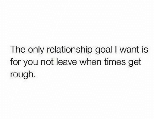 Goal, Rough, and You: The only relationship goal I want is  for you not leave when times get  rough