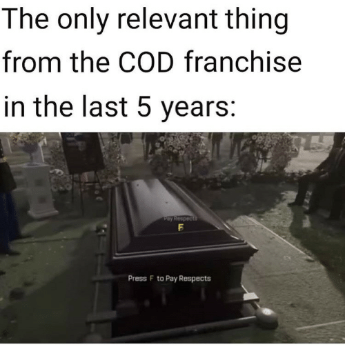 cod: The only relevant thing  from the COD franchise  in the last 5 years:  Pay Respects  Press F to Pay Respects