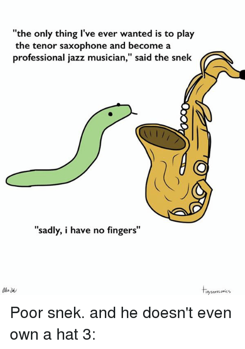 """tenor: """"the only thing I've ever wanted is to play  the tenor saxophone and become a  professional jazz musician,"""" said the snek  """"sadly, i have no fingers""""  snekuonics Poor snek. and he doesn't even own a hat 3:"""