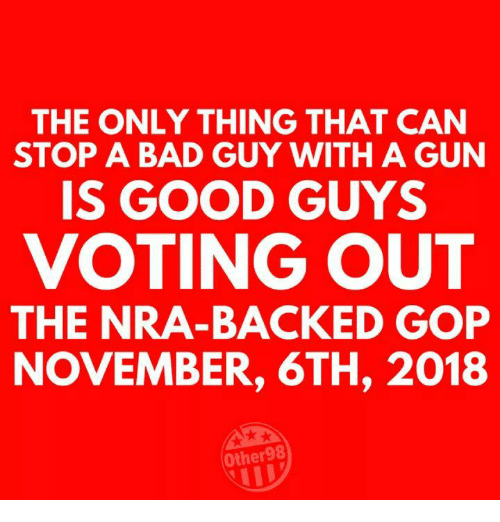 good guys: THE ONLY THING THAT CAN  STOP A BAD GUY WITH A GUN  IS GOOD GUYS  VOTING OUT  THE NRA-BACKED GOP  NOVEMBER, 6TH, 2018  Other98