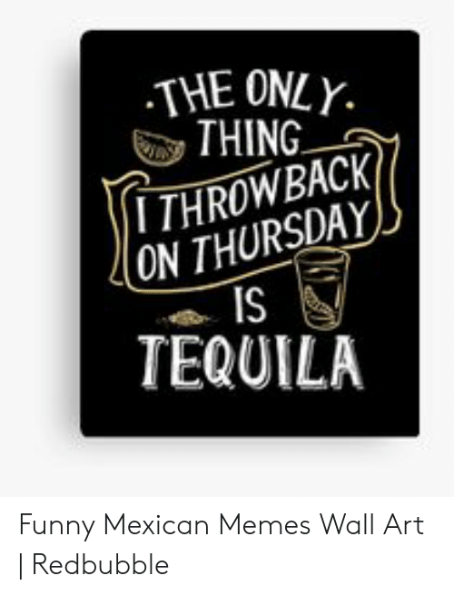 funny mexican memes: THE ONLY  THING  TTHROWBACK  ON THURSDAY  IS  TEQUILA Funny Mexican Memes Wall Art | Redbubble