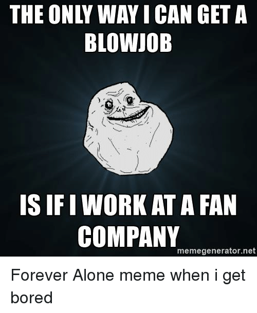 Alone Meme: THE ONLY WAY I CAN GET A  BLOWJOB  IS IFI WORK AT A FAN  COMPANY  memegenerator.net Forever Alone meme when i get bored