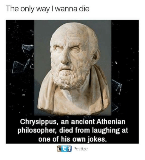 Died From Laughing: The only way I wanna die  Chrysippus, an ancient Athenian  philosopher, died from laughing at  one of his own jokes.  e F  Postize