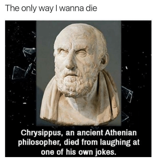 Died From Laughing: The only way I wanna die  Chrysippus, an ancient Athenian  philosopher, died from laughing at  one of his own jokes.