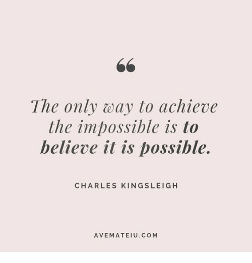 the impossible: The only way to achieve  the impossible is to  helieve it is possible.  CHARLES KINGSLEIGH  AVEMATEIU.COM