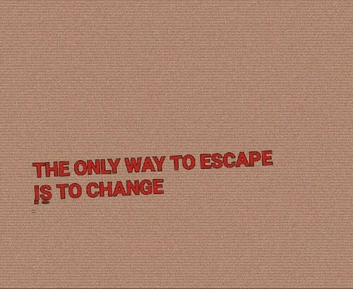 Change, Escape, and  Way: THE ONLY WAY TO ESCAPE  IS TO CHANGE