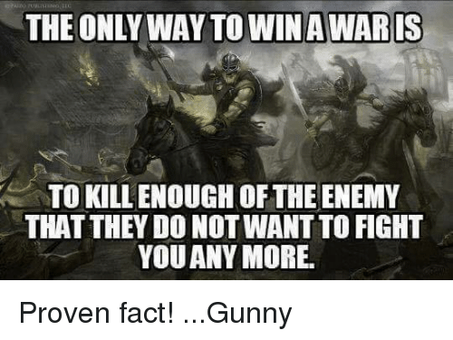 gunny: THE ONLY WAY TO WIN AWARIS  TO KILLENOUGH OF THE ENEMY  THAT THEY DO NOT WANTTO FIGHT  YOU ANY MORE. Proven fact! ...Gunny
