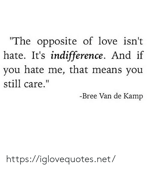 """Love, Hate Me, and Net: The opposite of love isn't  hate. if  you hate me, that means you  It's indifference. And  still care.""""  -Bree Van de Kamp https://iglovequotes.net/"""