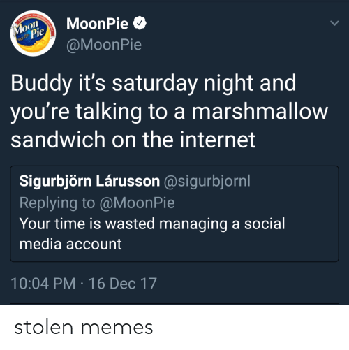 Internet, Memes, and Social Media: The Original Marshma  Moon  Pie  MoonPie O  nce 1917  @MoonPie  Buddy it's saturday night and  you're talking to a marshmallow  sandwich on the internet  Sigurbjörn Lárusson @sigurbjornl  Replying to @MoonPie  Your time is wasted managing a social  media account  10:04 PM · 16 Dec 17 stolen memes