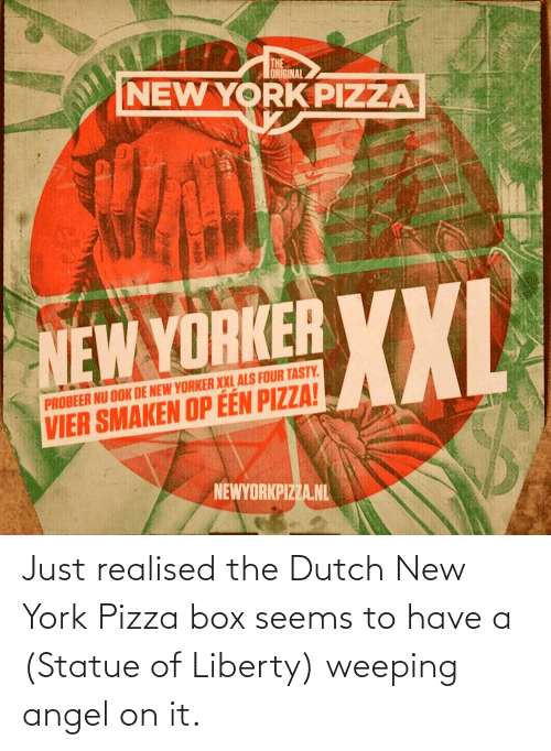 als: THE  ORIGINAL  NEW YORK PIZZA  XXL  NEW YORKER YXI  PROBEER NU OOK DE NEW YORKER XXL ALS FOUR TASTY.  VIER SMAKEN OP ÉÉN PIZZA!  NEWYORKPIZZA.NL Just realised the Dutch New York Pizza box seems to have a (Statue of Liberty) weeping angel on it.
