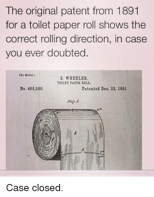 Memes, 🤖, and Case Closed: The original patent from 1891  for a toilet paper roll shows the  correct rolling direction, in case  you ever doubted  ONo Model.)  S. WHEELER.  TOILET PAPER ROLL.  No. 466,588.  Patented Deo. 22, 1891 Case closed.