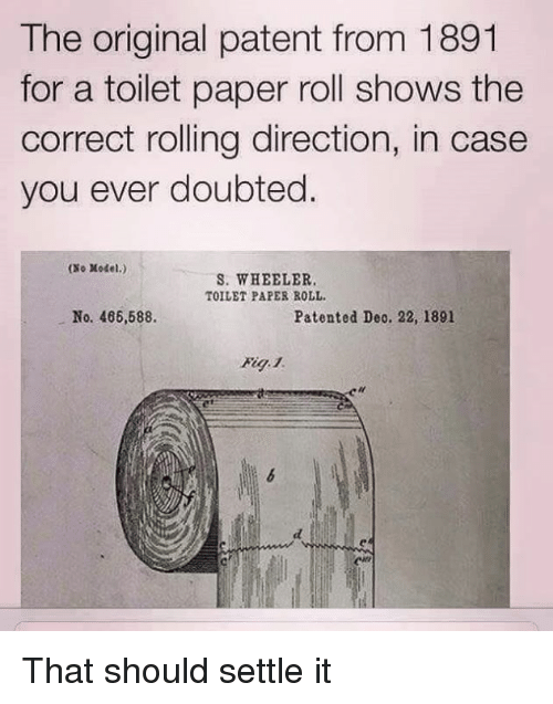 Dank, 🤖, and Paper: The original patent from 1891  for a toilet paper roll shows the  correct rolling direction, in case  you ever doubted.  (No Model.)  S. WHEELER  TOILET PAPER ROLL  No. 486,588  Patented Deo. 22, 1891  en That should settle it