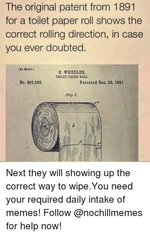 Memes, Help, and Next: The original patent from 1891  for a toilet paper roll shows the  correct rolling direction, in case  you ever doubted.  (Xo Model.)  S. WHEELER.  TOILET PAPER ROLL  No. 466,588.  Patented Deo. 22, 1891 Next they will showing up the correct way to wipe.You need your required daily intake of memes! Follow @nochillmemes for help now!