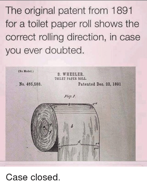 Funny, Case Closed, and Paper: The original patent from 1891  for a toilet paper roll shows the  correct rolling direction, in case  you ever doubted  (xe Model.)  S. WHEELER  TOILET PAPER ROLL.  No. 466,588.  Patented Deo. 22, 1891 Case closed.