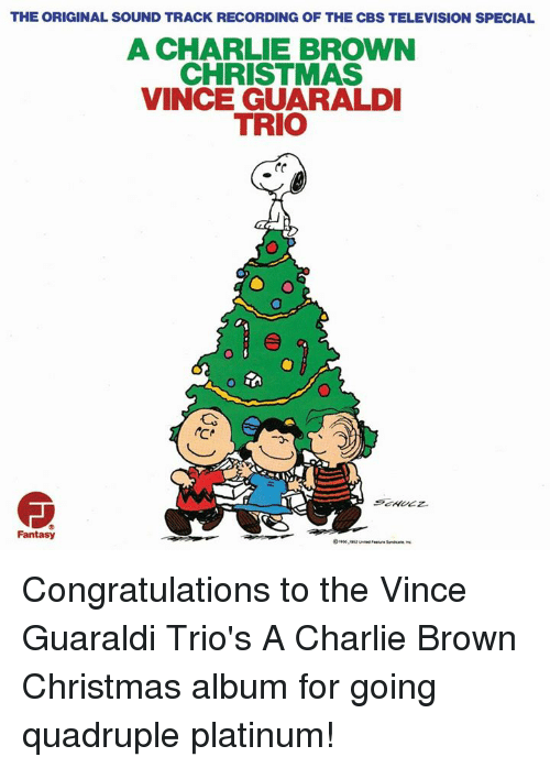 Charlie, Memes, and Cbs: THE ORIGINAL SOUND TRACK RECORDING OF THE CBS TELEVISION SPECIAL  A CHARLIE BROWN  CHRISTMAS  VINCE GUARALDI  TRIO  Fantasy Congratulations to the Vince Guaraldi Trio's A Charlie Brown Christmas album for going quadruple platinum!