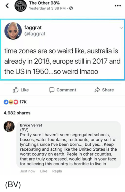 oppressed: The Other 98%  Yesterday at 3:39 PM  Other98  faggrat  @faggrat  time zones are so weird like, australia is  already in 2018, europe still in 2017 and  the US in 1950...so weird Imaoo  b Like  Comment  Share  03 17K  4,682 shares  Bryce Verret  (BV)  Pretty sure I haven't seen segregated schools,  busses, water fountains, restraunts, or any sort of  lynchings since l've been born..., but yes... Keep  racebating and acting like the United States is the  worst country on earth. Peole in other counties,  that are truly oppressed, would laugh in your face  for believing this country is horrible to live in  Just now Like Reply (BV)