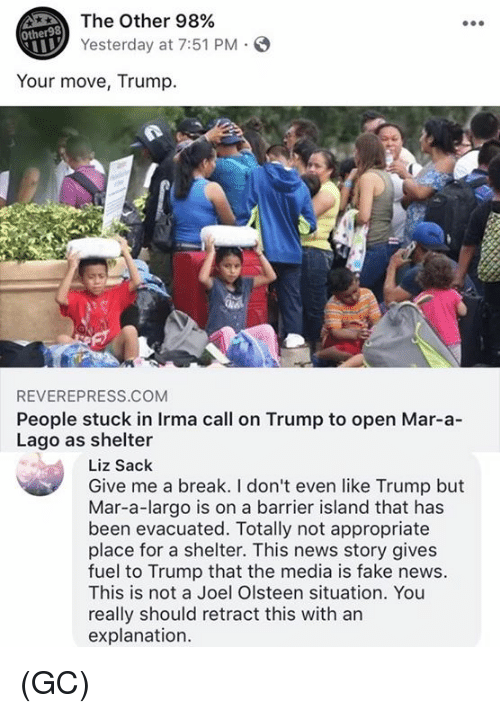 marred: The Other 98%  Yesterday at 7:51 PM S  Other98  Your move, Trump.  REVEREPRESS.COM  People stuck in Irma call on Trump to open Mar-a-  Lago as shelter  Liz Sack  Give me a break. I don't even like Trump but  Mar-a-largo is on a barrier island that has  been evacuated. Totally not appropriate  place for a shelter. This news story gives  fuel to Trump that the media is fake news.  This is not a Joel Olsteen situation. You  really should retract this with an  explanation. (GC)