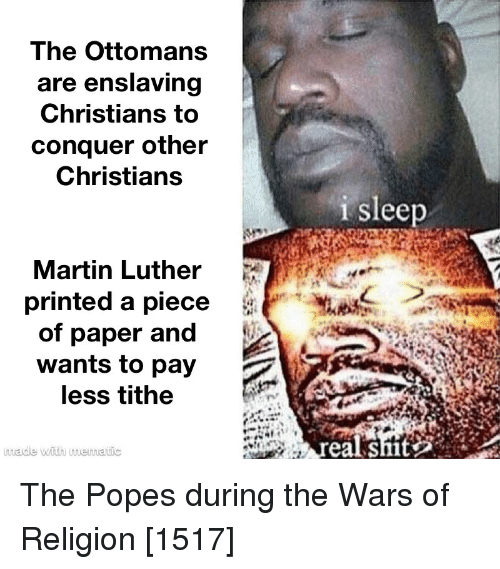 Martin, Shit, and Martin Luther: The Ottomans  are enslaving  Christians to  conquer other  Christians  i sleep  Martin Luther  printed a piece  of paper and  wants to pay  less tithe  made with mematic  eal shit The Popes during the Wars of Religion [1517]