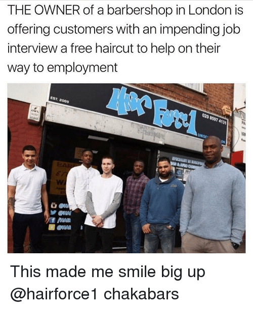 Barbershops: THE OWNER of a barbershop in London is  offering customers with an impending job  interview a free haircut to help on their  way to employment  EST, 2009 This made me smile big up @hairforce1 chakabars
