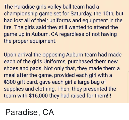 volley: The Paradise giris volley ball team had a  championship game set for Saturday, the TUth, but  had lost all of their uniforms and equipment in the  fire. The girls said they still wanted to attend the  game up in Auburn, CA regardless of not having  the proper equipment.  Upon arrival the opposing Auburn team had made  each of the girls Uniforms, purchased them new  shoes and padS! Not only that, they made them a  meal after the game, provided each girl with a  $300 gift card, gave each girl a large bag of  supplies and clothing. Ihen, they presented the  team with $16,000 they had raised for them!!! Paradise, CA