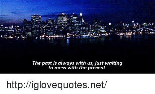 Mess With The: The past is always with us, just waiting  to mess with the present http://iglovequotes.net/