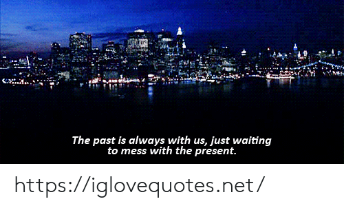 Mess With The: The past is always with us, just waiting  to mess with the present. https://iglovequotes.net/