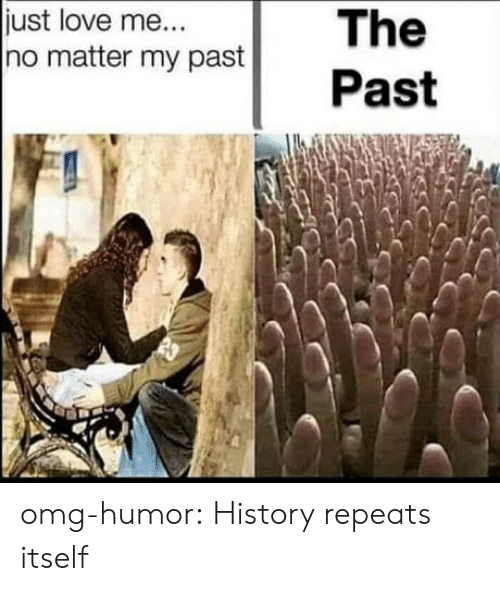 Love, Omg, and Tumblr: The  Past  just love me...  no matter my past omg-humor:  History repeats itself