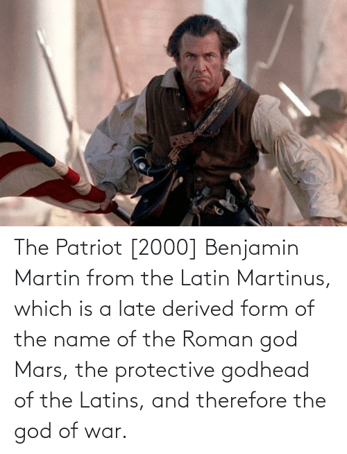 Roman: The Patriot [2000] Benjamin Martin from the Latin Martinus, which is a late derived form of the name of the Roman god Mars, the protective godhead of the Latins, and therefore the god of war.