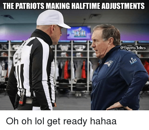 Hahaa: THE PATRIOTS MAKING HALFTIME ADJUSTMENTS  @SportsJokes Oh oh lol get ready hahaa