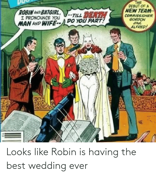 Alfred: THE  PEBUT OF A  NEW TEAM  COMM/SSIONER  GORDON  ROBIN AND BATGIRL,  I PRONOUNCE YOU  MAN AND WIFE--DO YOU PART!  -TILL DEATH  ALFRED! Looks like Robin is having the best wedding ever