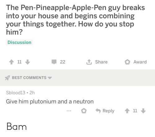Apple Pen: The Pen-Pineapple-Apple-Pen guy breaks  into your house and begins combining  your things together. How do you stop  him?  Discussion  11  1 Share  22  Award  BEST COMMENTS  Sblood13 2h  Give him plutonium and a neutron  11  Reply Bam
