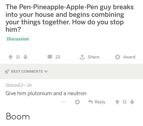 Apple Pen: The Pen-Pineapple-Apple-Pen guy breaks  into your house and begins combining  your things together. How do you stop  him?  Discussion  11  1 Share  22  Award  BEST COMMENTS  Sblood13 2h  Give him plutonium and a neutron  11  Reply Boom