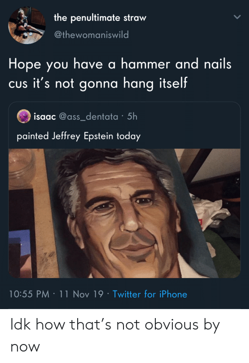 painted: the penultimate straw  @thewomaniswild  Hope you have a hammer and nails  CUs it's not gonna hang itself  isaac @ass_dentata 5h  painted Jeffrey Epstein today  10:55 PM 11 Nov 19 Twitter for iPhone Idk how that's not obvious by now