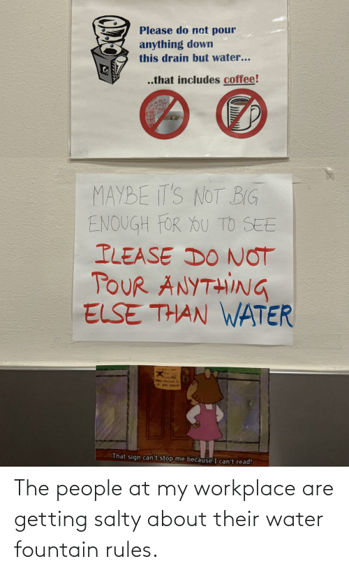 Being salty: The people at my workplace are getting salty about their water fountain rules.