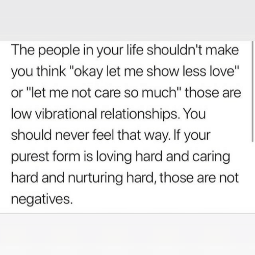 "Relationships: The people in your life shouldn't make  you think ""okay let me show less love""  or ""let me not care so much"" those are  low vibrational relationships. You  should never feel that way. If your  purest form is loving hard and caring  hard and nurturing hard, those are not  negatives."
