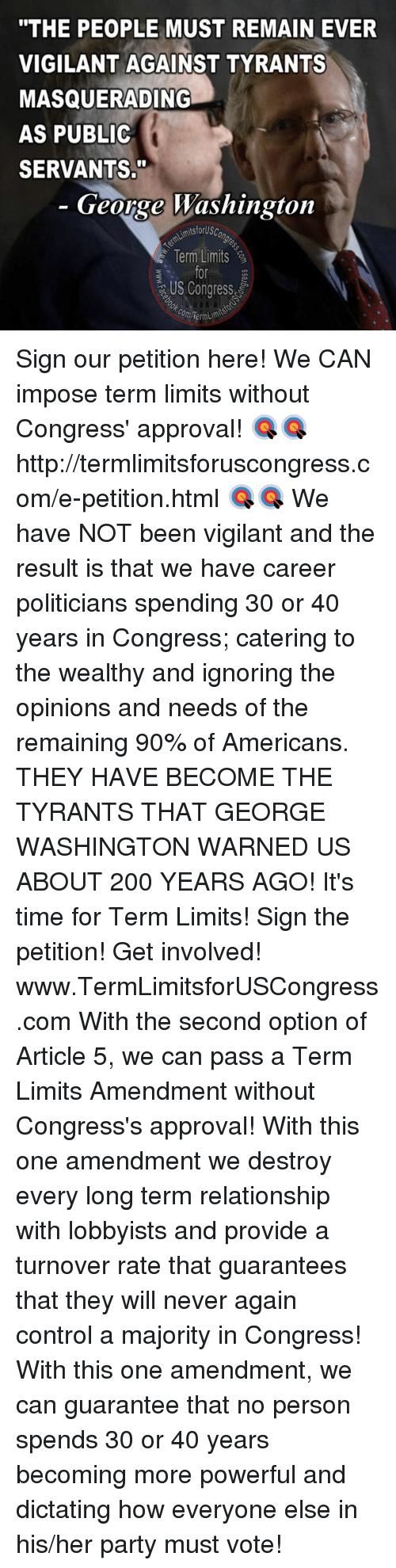 """Dictater: """"THE PEOPLE MUST REMAIN EVER  VIGILANT AGAINST TYRANTS  MASQUERADING  AS PUBLIC  SERVANTS.""""  George Washington  AimitsforUsc  Term Limits  US Congress  com Term Sign our petition here! We CAN impose term limits without Congress' approval! 🎯🎯http://termlimitsforuscongress.com/e-petition.html 🎯🎯  We have NOT been vigilant and the result is that we have career politicians spending 30 or 40 years in Congress; catering to the wealthy and ignoring the opinions and needs of the remaining 90% of Americans.  THEY HAVE BECOME THE TYRANTS THAT GEORGE WASHINGTON WARNED US ABOUT 200 YEARS AGO!  It's time for Term Limits! Sign the petition! Get involved! www.TermLimitsforUSCongress.com  With the second option of Article 5, we can pass a Term Limits Amendment without Congress's approval! With this one amendment we destroy every long term relationship with lobbyists and provide a turnover rate that guarantees that they will never again control a majority in Congress! With this one amendment, we can guarantee that no person spends 30 or 40 years becoming more powerful and dictating how everyone else in his/her party must vote!"""