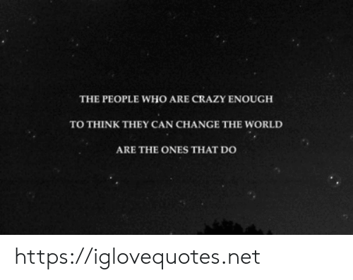 Crazy, World, and Change: THE PEOPLE WHO ARE CRAZY ENOUGH  TO THINK THEY CAN CHANGE THE WORLD  ARE THE ONES THAT DO https://iglovequotes.net