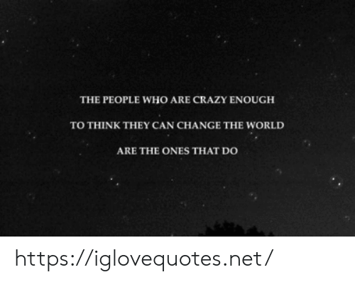 Crazy, World, and Change: THE PEOPLE WHO ARE CRAZY ENOUGH  TO THINK THEY CAN CHANGE THE WORLD  ARE THE ONES THAT DO https://iglovequotes.net/