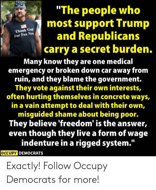 """Occupy Democrats: """"The people who  most support Trump  and Republicans  carry a secret burden.  Thank God  For Fox Ne  Many know they are one medical  emergency or broken down car away from  ruin, and they blame the government.  They vote against their own interests,  often hurting themselves in concrete ways,  in a vain attempt to deal with their own,  misguided shame about being poor.  They believe freedom is the answer,  even though they live a form of wage  indenture in a rigged system.""""  OCCUPY DEMOCRATS Exactly!  Follow Occupy Democrats for more!"""