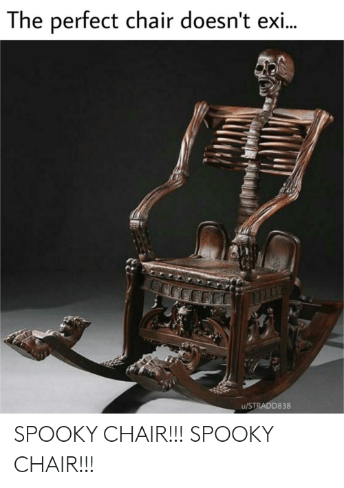 Spooky, Chair, and Perfect: The perfect chair doesn't exi..  u/STRADD838 SPOOKY CHAIR!!! SPOOKY CHAIR!!!