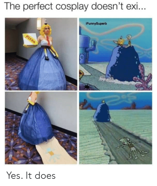 Yes It: The perfect cosplay doesn't exi...  IFunnySuperb  Pizza Yes. It does