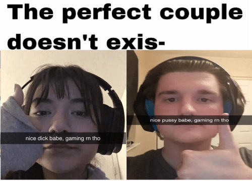 Gaming: The perfect couple  doesn't exis-  nice pussy babe, gaming  rn tho  nice dick babe, gaming  rn tho