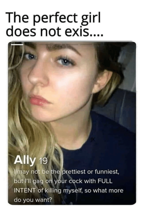 funniest: The perfect girl  does not exis....  Ally 19  Imay not be the prettiest or funniest,  but l'll gag on your cock with FULL  INTENT of killing myself, so what more  do you want?